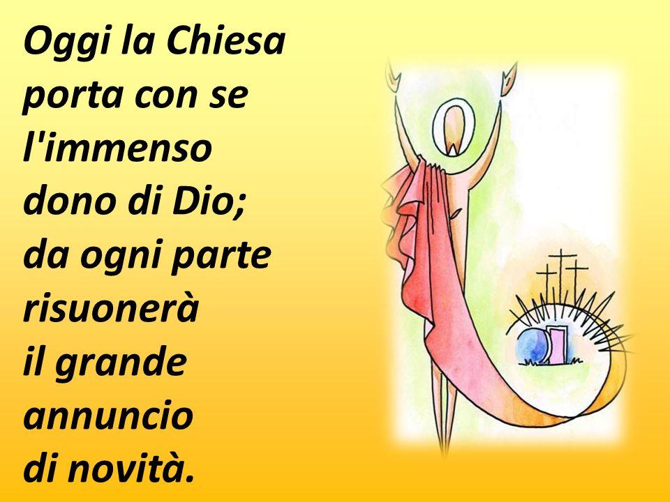 Oggi la Chiesa porta con se l immenso dono di Dio; da ogni parte risuonerà il grande annuncio di novità.