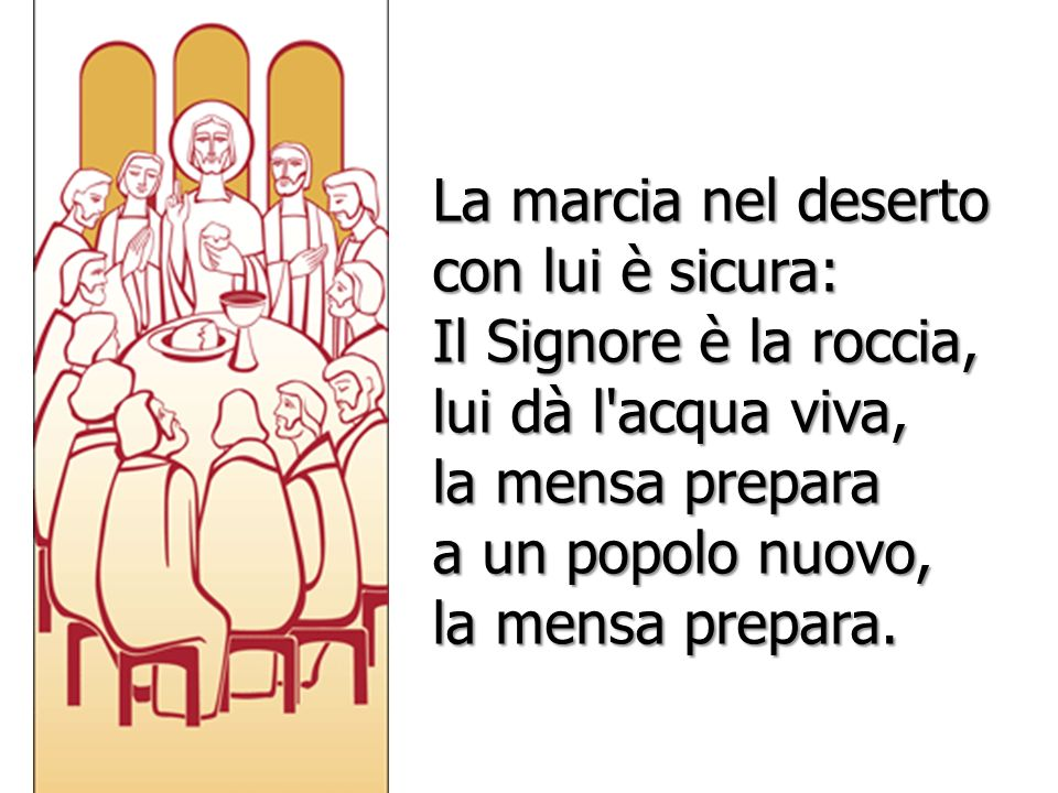 La marcia nel deserto con lui è sicura: Il Signore è la roccia, lui dà l'acqua viva, la mensa prepara a un popolo nuovo, la mensa prepara.