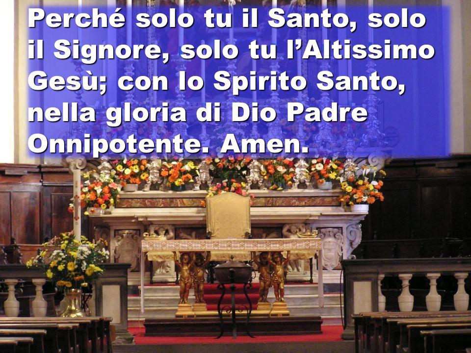 Perché solo tu il Santo, solo il Signore, solo tu lAltissimo Gesù; con lo Spirito Santo, nella gloria di Dio Padre Onnipotente.