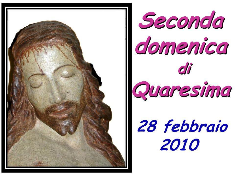 Seconda domenica di Quaresima Seconda domenica di Quaresima 28 febbraio 2010 28 febbraio 2010