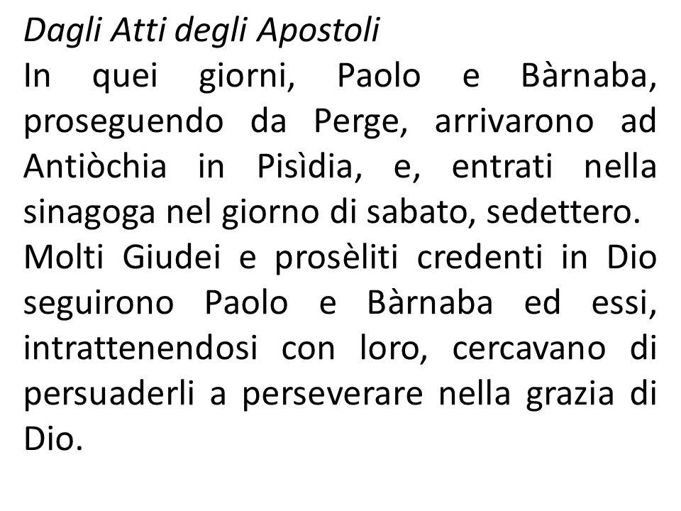 Dagli Atti degli Apostoli In quei giorni, Paolo e Bàrnaba, proseguendo da Perge, arrivarono ad Antiòchia in Pisìdia, e, entrati nella sinagoga nel gio