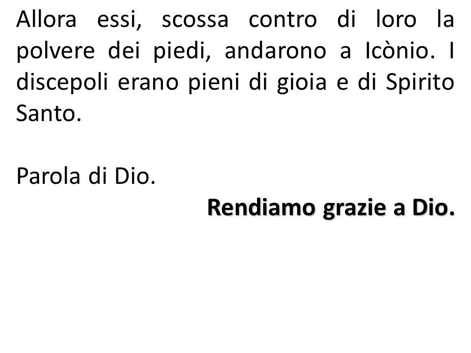 Allora essi, scossa contro di loro la polvere dei piedi, andarono a Icònio. I discepoli erano pieni di gioia e di Spirito Santo. Parola di Dio. Rendia