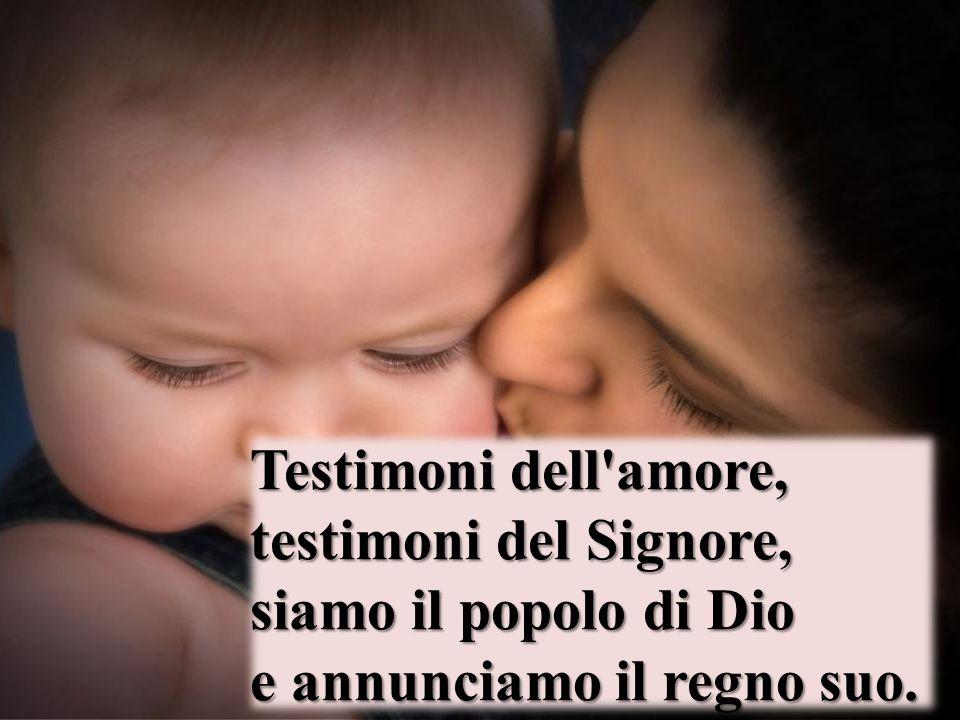 Testimoni dell'amore, testimoni del Signore, siamo il popolo di Dio e annunciamo il regno suo.