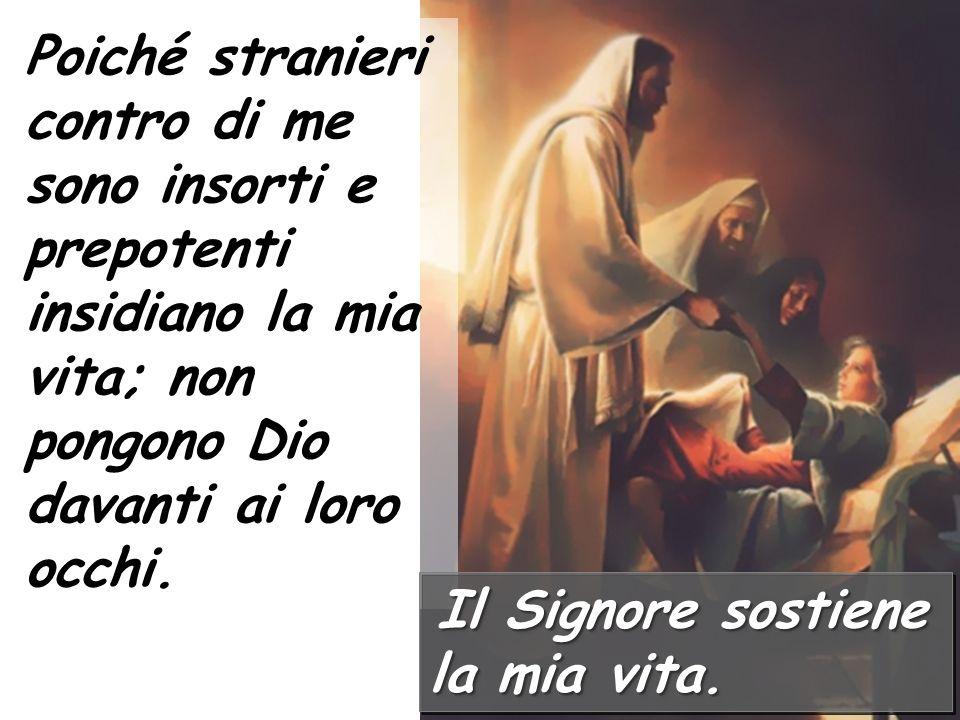 Salmo responsoriale Il Signore sostiene la mia vita. Dio, per il tuo nome salvami, per la tua potenza rendimi giustizia. Dio, ascolta la mia preghiera