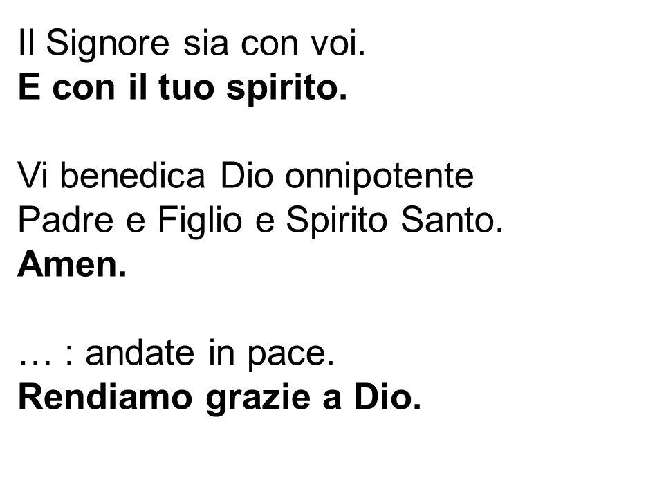 Il Signore sia con voi. E con il tuo spirito. Vi benedica Dio onnipotente Padre e Figlio e Spirito Santo. Amen. … : andate in pace. Rendiamo grazie a