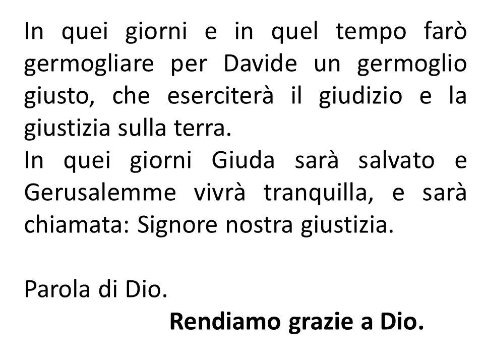 In quei giorni e in quel tempo farò germogliare per Davide un germoglio giusto, che eserciterà il giudizio e la giustizia sulla terra. In quei giorni