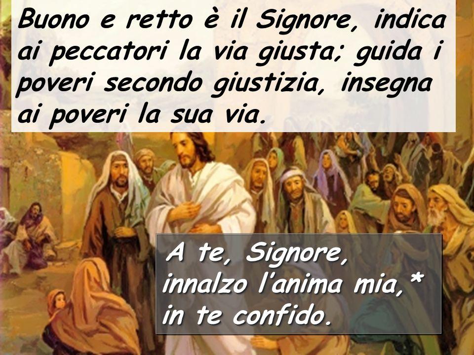 Buono e retto è il Signore, indica ai peccatori la via giusta; guida i poveri secondo giustizia, insegna ai poveri la sua via. A te, Signore, innalzo