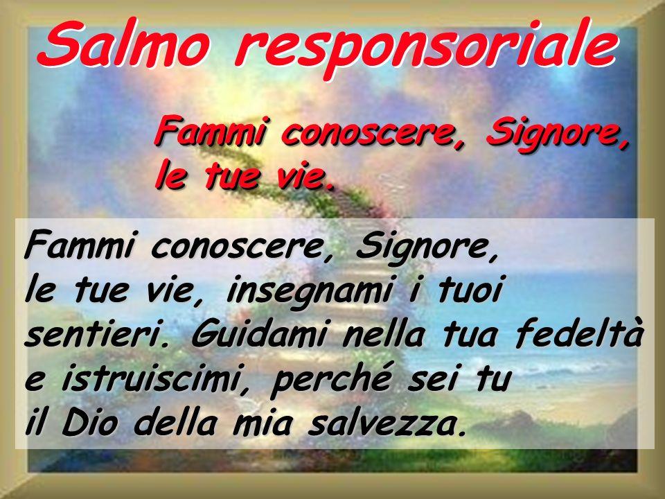 Salmo responsoriale Fammi conoscere, Signore, le tue vie. Fammi conoscere, Signore, le tue vie, insegnami i tuoi sentieri. Guidami nella tua fedeltà e