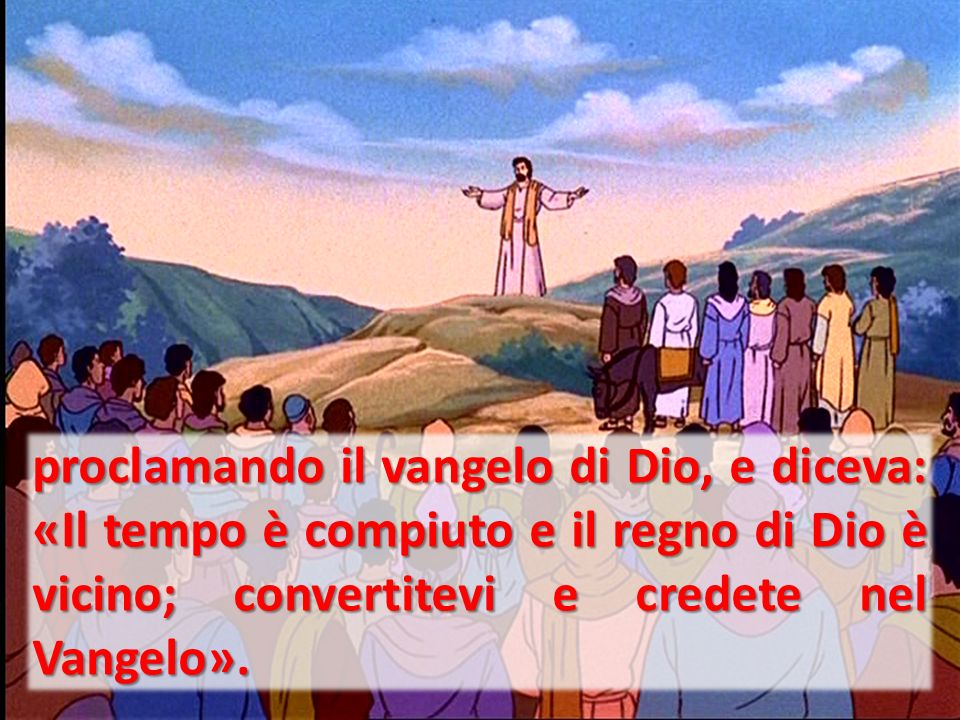 proclamando il vangelo di Dio, e diceva: «Il tempo è compiuto e il regno di Dio è vicino; convertitevi e credete nel Vangelo».