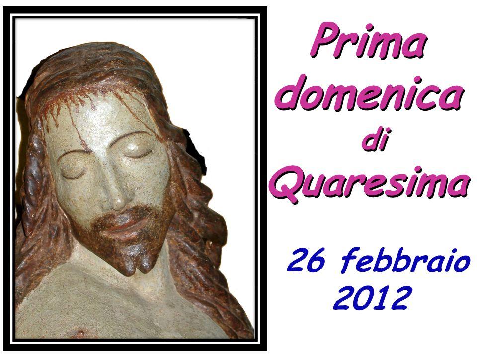 Prima domenica di Quaresima Prima domenica di Quaresima 26 febbraio 2012 26 febbraio 2012