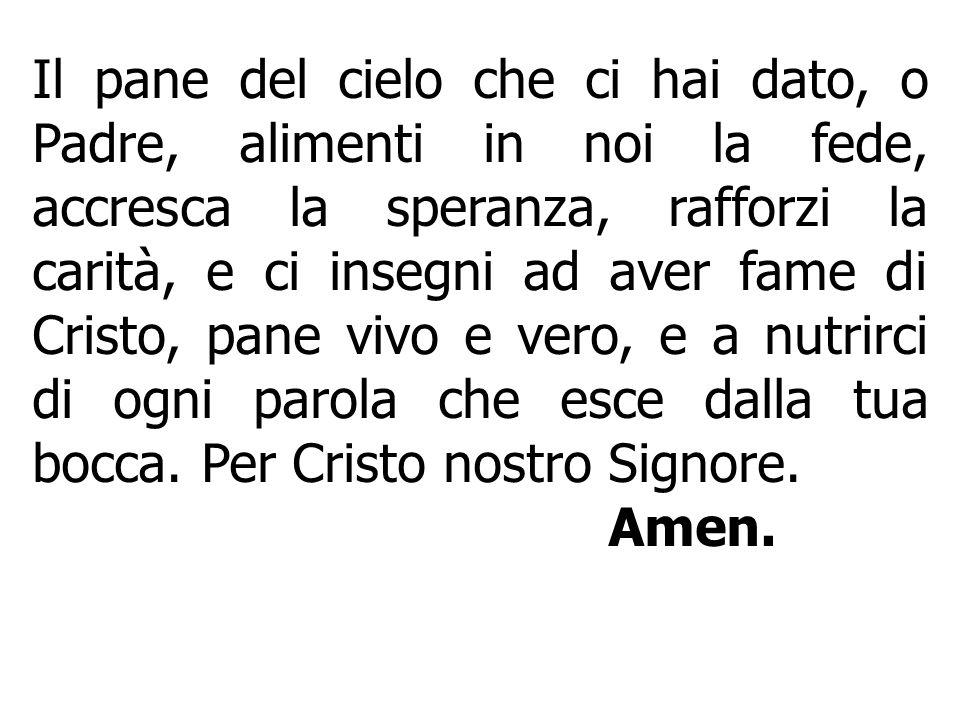 Il pane del cielo che ci hai dato, o Padre, alimenti in noi la fede, accresca la speranza, rafforzi la carità, e ci insegni ad aver fame di Cristo, pa