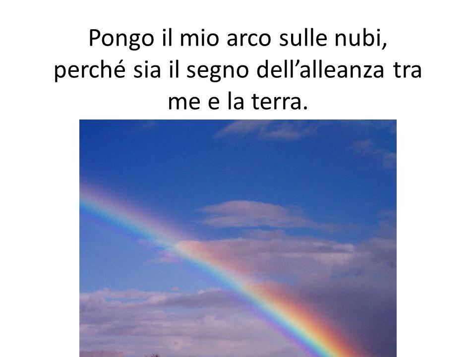 Pongo il mio arco sulle nubi, perché sia il segno dellalleanza tra me e la terra.