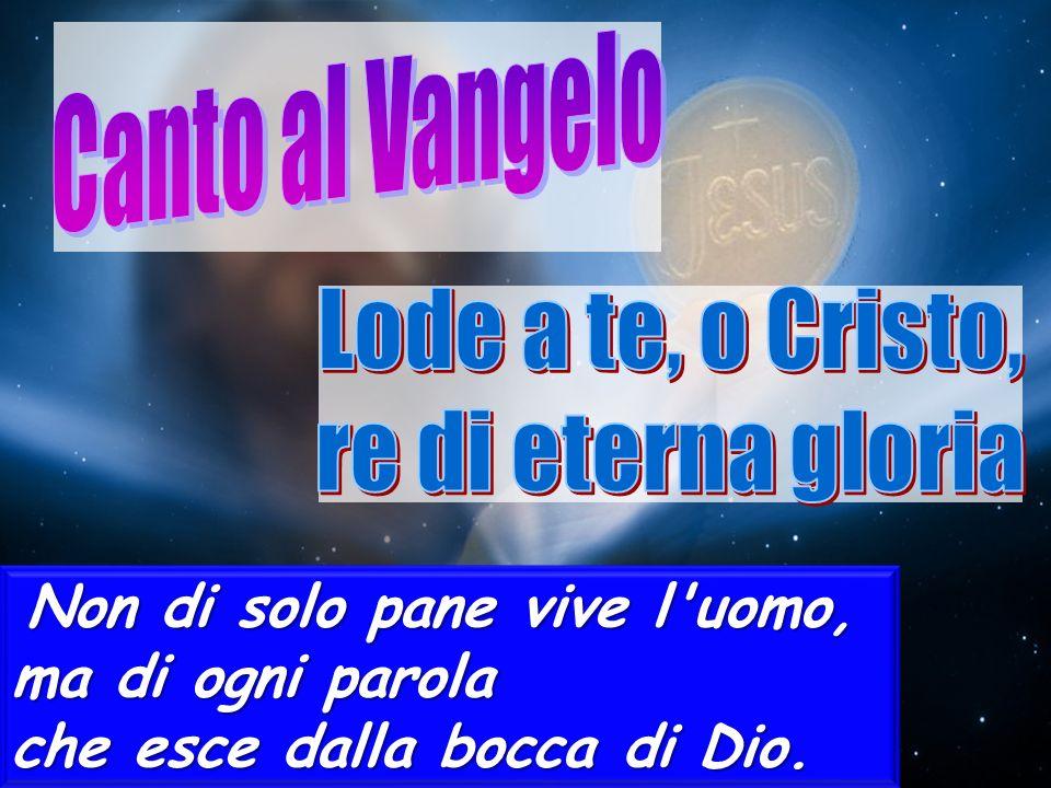 Non di solo pane vive l'uomo, ma di ogni parola che esce dalla bocca di Dio.