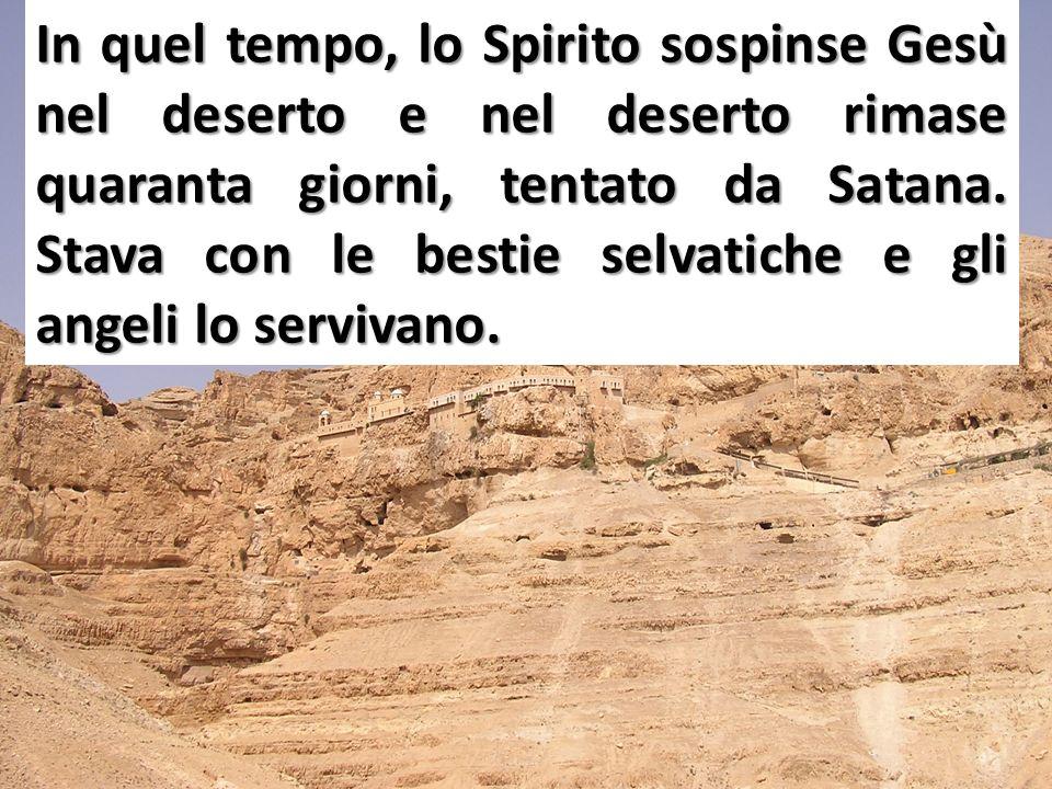 In quel tempo, lo Spirito sospinse Gesù nel deserto e nel deserto rimase quaranta giorni, tentato da Satana. Stava con le bestie selvatiche e gli ange