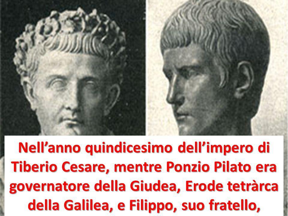 Nellanno quindicesimo dellimpero di Tiberio Cesare, mentre Ponzio Pilato era governatore della Giudea, Erode tetràrca della Galilea, e Filippo, suo fr