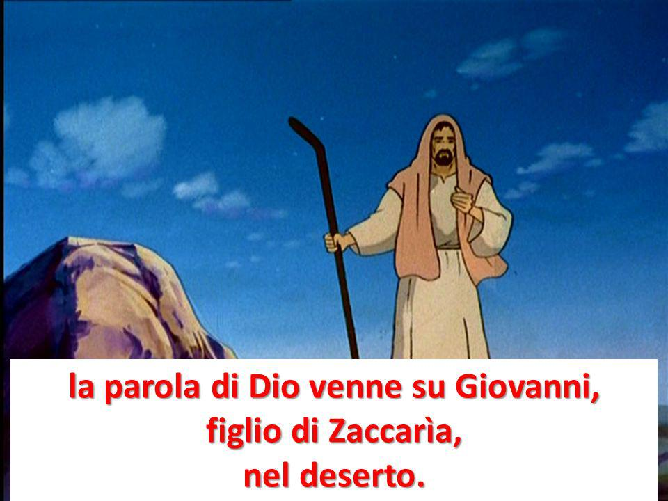 la parola di Dio venne su Giovanni, figlio di Zaccarìa, nel deserto.