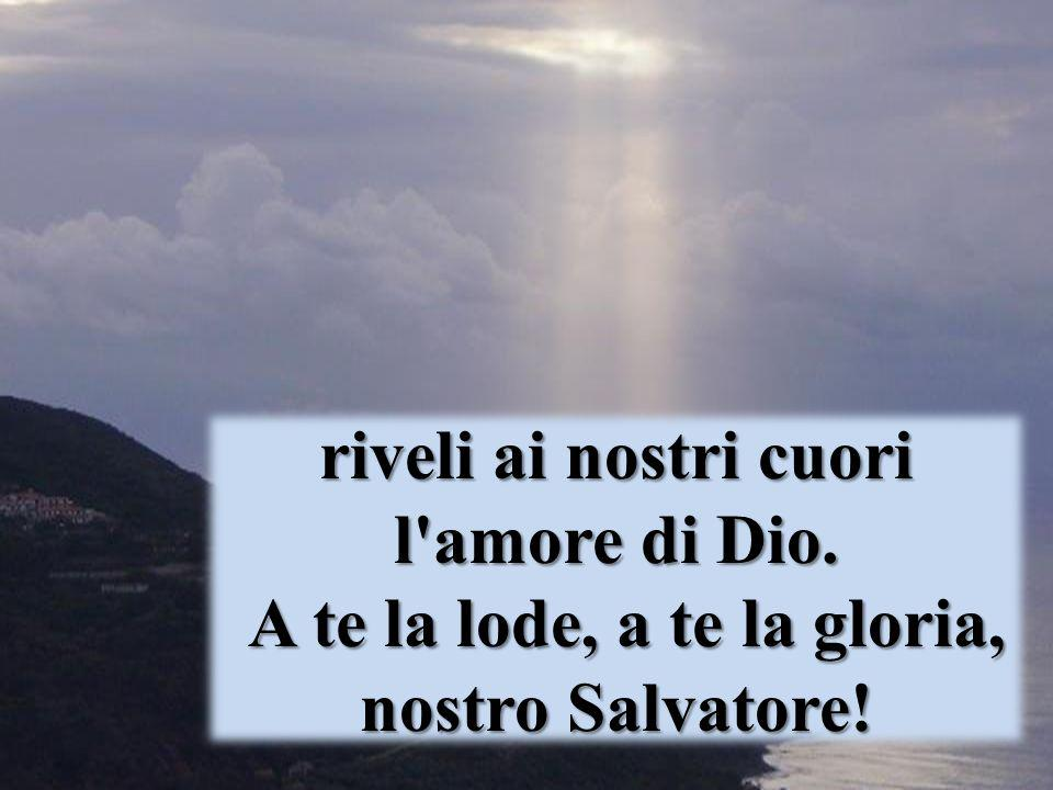 riveli ai nostri cuori l'amore di Dio. A te la lode, a te la gloria, nostro Salvatore!