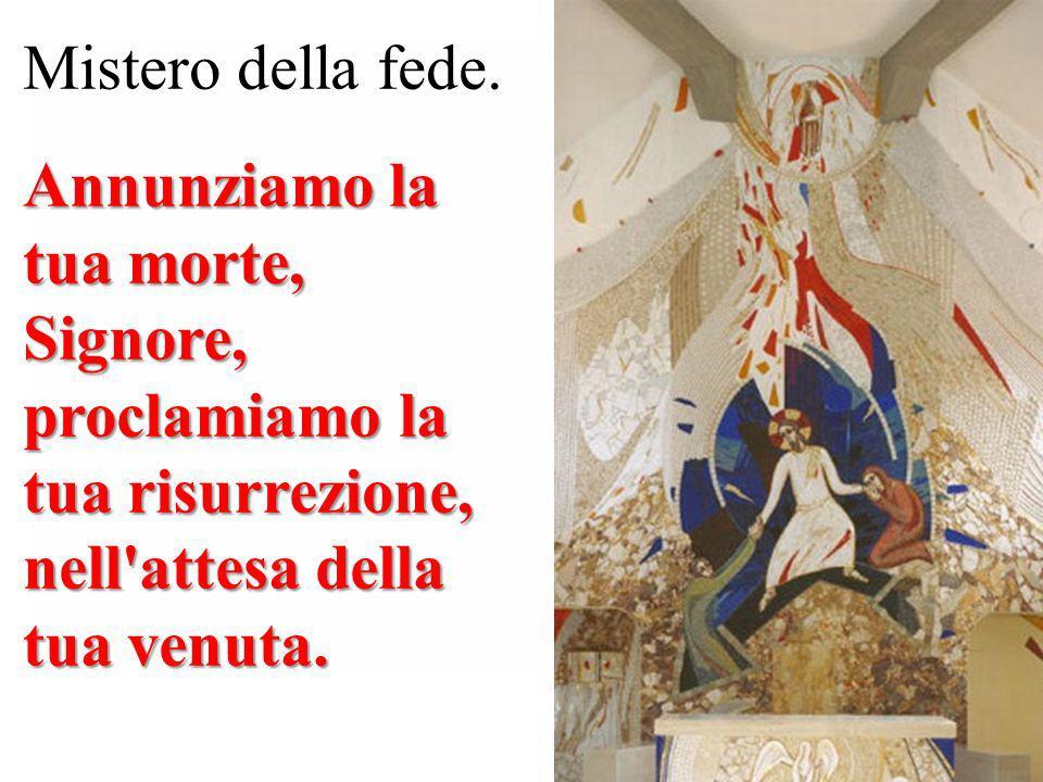 Mistero della fede. Annunziamo la tua morte, Signore, proclamiamo la tua risurrezione, nell'attesa della tua venuta.