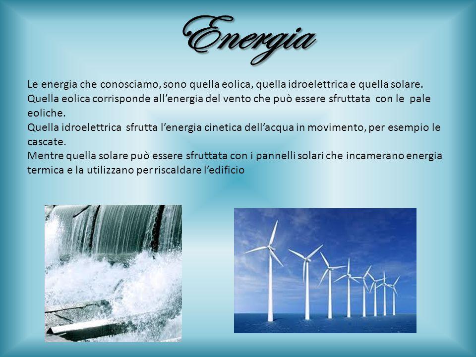 Energia Le energia che conosciamo, sono quella eolica, quella idroelettrica e quella solare. Quella eolica corrisponde allenergia del vento che può es