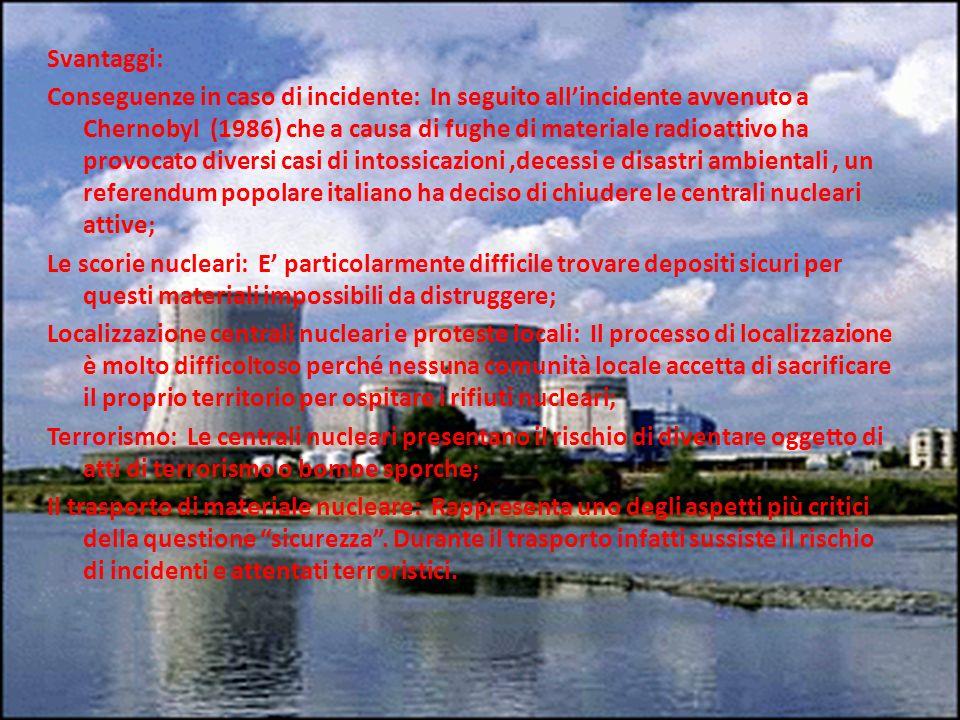 Svantaggi: Conseguenze in caso di incidente: In seguito allincidente avvenuto a Chernobyl (1986) che a causa di fughe di materiale radioattivo ha provocato diversi casi di intossicazioni,decessi e disastri ambientali, un referendum popolare italiano ha deciso di chiudere le centrali nucleari attive; Le scorie nucleari: E particolarmente difficile trovare depositi sicuri per questi materiali impossibili da distruggere; Localizzazione centrali nucleari e proteste locali: Il processo di localizzazione è molto difficoltoso perché nessuna comunità locale accetta di sacrificare il proprio territorio per ospitare i rifiuti nucleari; Terrorismo: Le centrali nucleari presentano il rischio di diventare oggetto di atti di terrorismo o bombe sporche; Il trasporto di materiale nucleare: Rappresenta uno degli aspetti più critici della questione sicurezza.