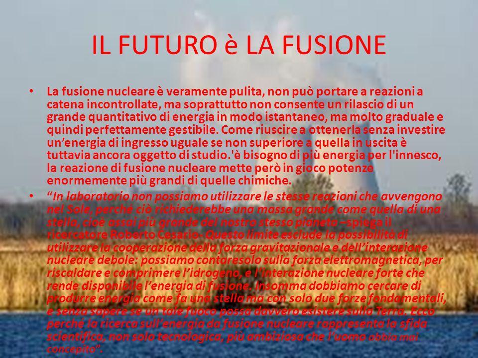 IL FUTURO è LA FUSIONE La fusione nucleare è veramente pulita, non può portare a reazioni a catena incontrollate, ma soprattutto non consente un rilas