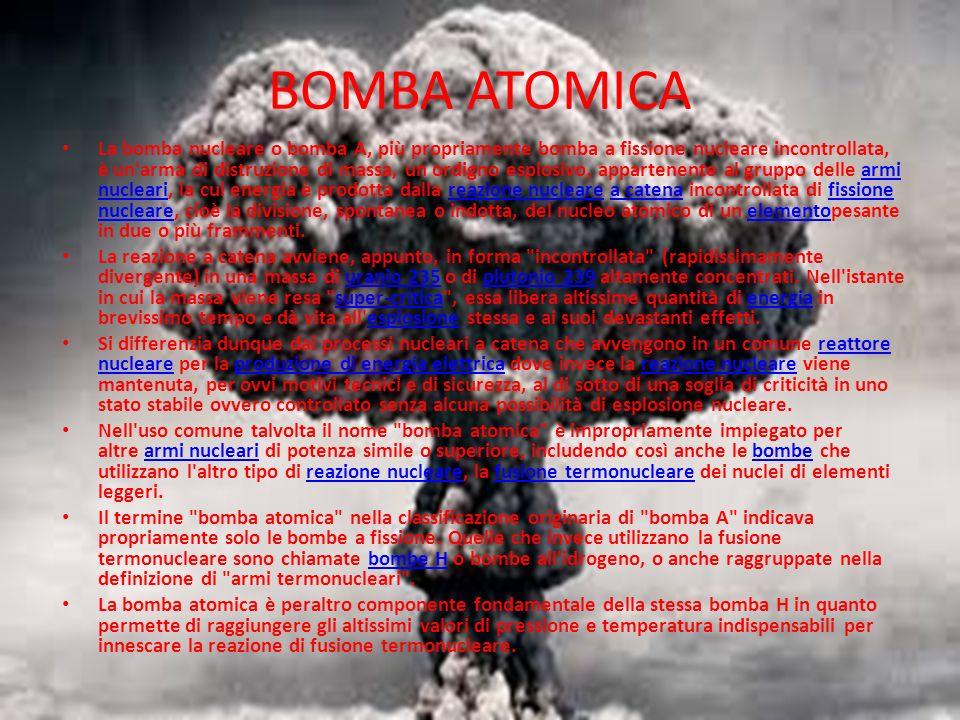 BOMBA ATOMICA La bomba nucleare o bomba A, più propriamente bomba a fissione nucleare incontrollata, è un arma di distruzione di massa, un ordigno esplosivo, appartenente al gruppo delle armi nucleari, la cui energia è prodotta dalla reazione nucleare a catena incontrollata di fissione nucleare, cioè la divisione, spontanea o indotta, del nucleo atomico di un elementopesante in due o più frammenti.armi nuclearireazione nuclearea catenafissione nucleareelemento La reazione a catena avviene, appunto, in forma incontrollata (rapidissimamente divergente) in una massa di uranio 235 o di plutonio 239 altamente concentrati.