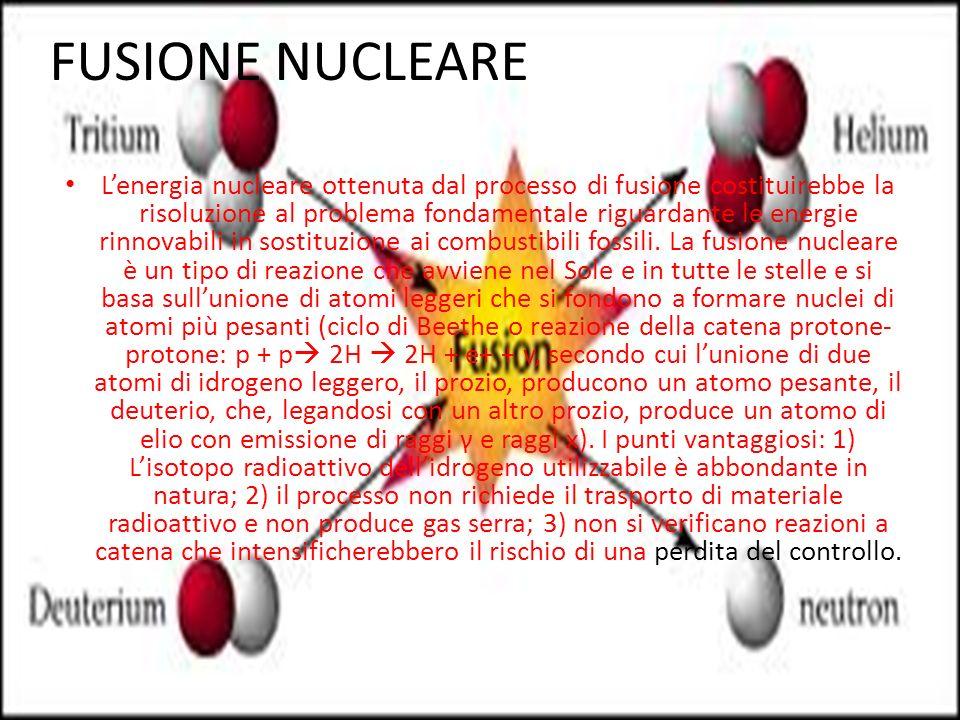 FUSIONE NUCLEARE Lenergia nucleare ottenuta dal processo di fusione costituirebbe la risoluzione al problema fondamentale riguardante le energie rinnovabili in sostituzione ai combustibili fossili.
