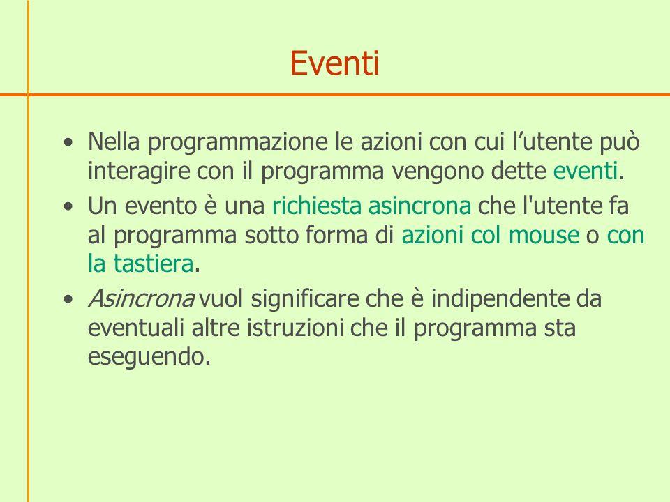 Eventi in JavaScript In JavaScript, il browser Web notifica agli script JavaScript l avvenuta ricezione di una segnalazione dal mouse o da tastiera da parte dell utente, generando degli eventi.