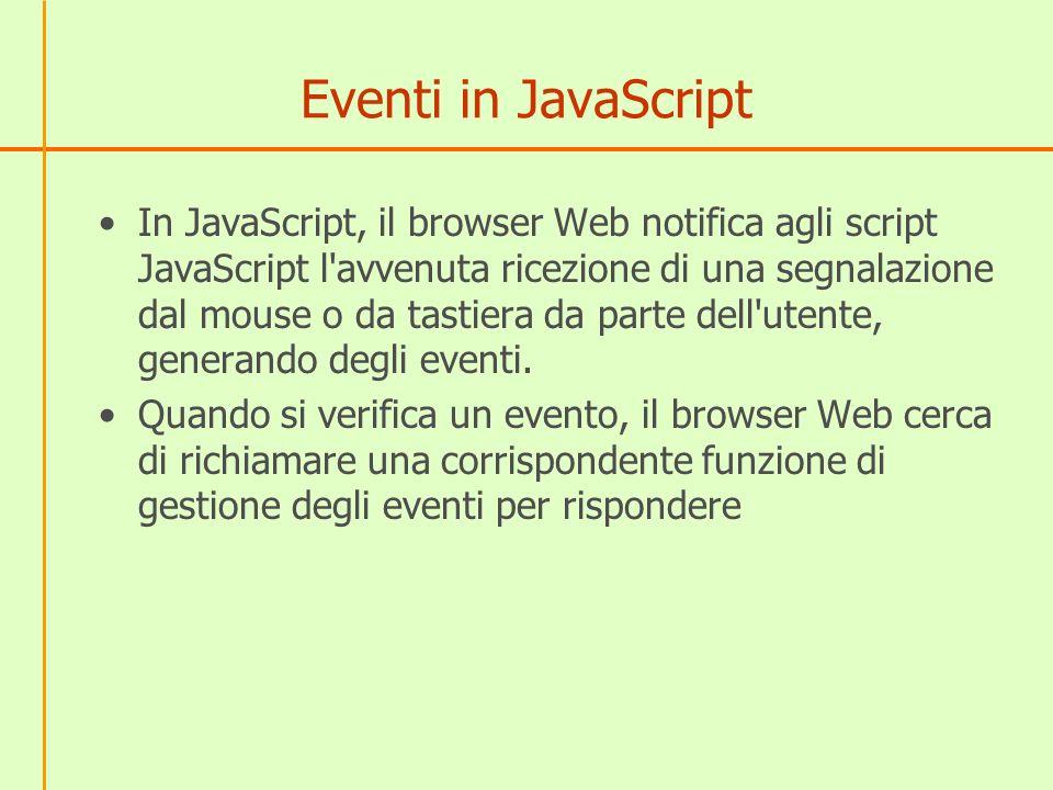 Eventi in JavaScript In JavaScript, il browser Web notifica agli script JavaScript l'avvenuta ricezione di una segnalazione dal mouse o da tastiera da