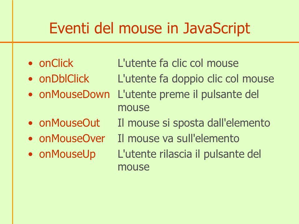 Eventi del mouse in JavaScript onClick L'utente fa clic col mouse onDblClick L'utente fa doppio clic col mouse onMouseDown L'utente preme il pulsante