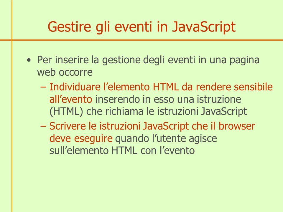 Gestire gli eventi in JavaScript Per inserire la gestione degli eventi in una pagina web occorre –Individuare lelemento HTML da rendere sensibile alle