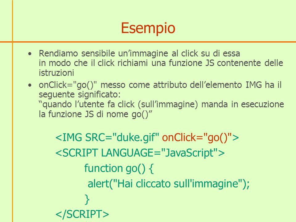 Esempio Rendiamo sensibile unimmagine al click su di essa in modo che il click richiami una funzione JS contenente delle istruzioni onClick= go() messo come attributo dellelemento IMG ha il seguente significato: quando lutente fa click (sullimmagine) manda in esecuzione la funzione JS di nome go() function go() { alert( Hai cliccato sull immagine ); }