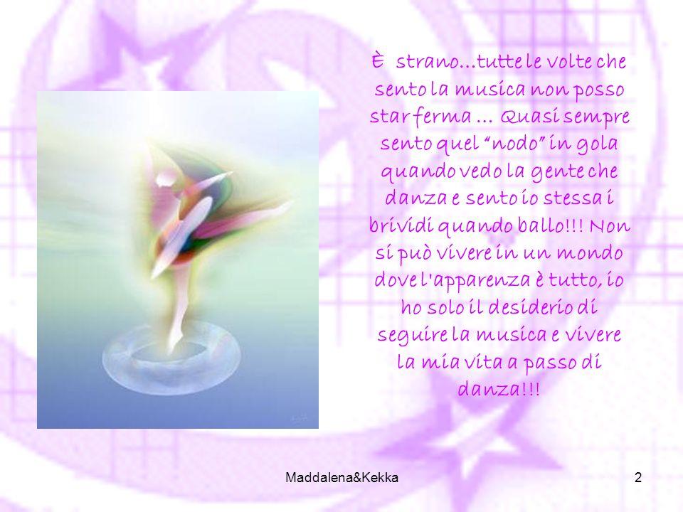 Maddalena&Kekka2 È strano…tutte le volte che sento la musica non posso star ferma … Quasi sempre sento quel nodo in gola quando vedo la gente che danza e sento io stessa i brividi quando ballo!!.