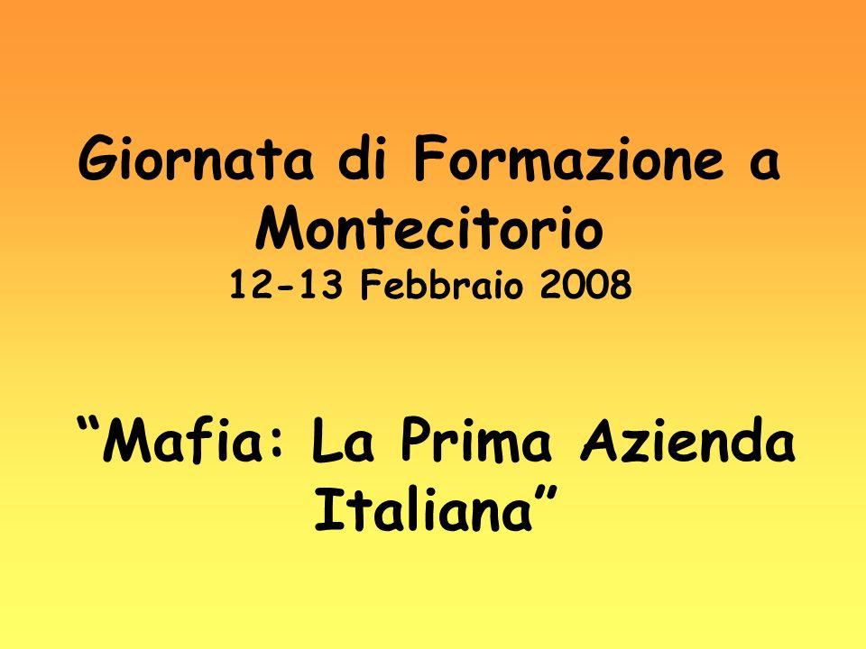 Giornata di Formazione a Montecitorio 12-13 Febbraio 2008 Mafia: La Prima Azienda Italiana