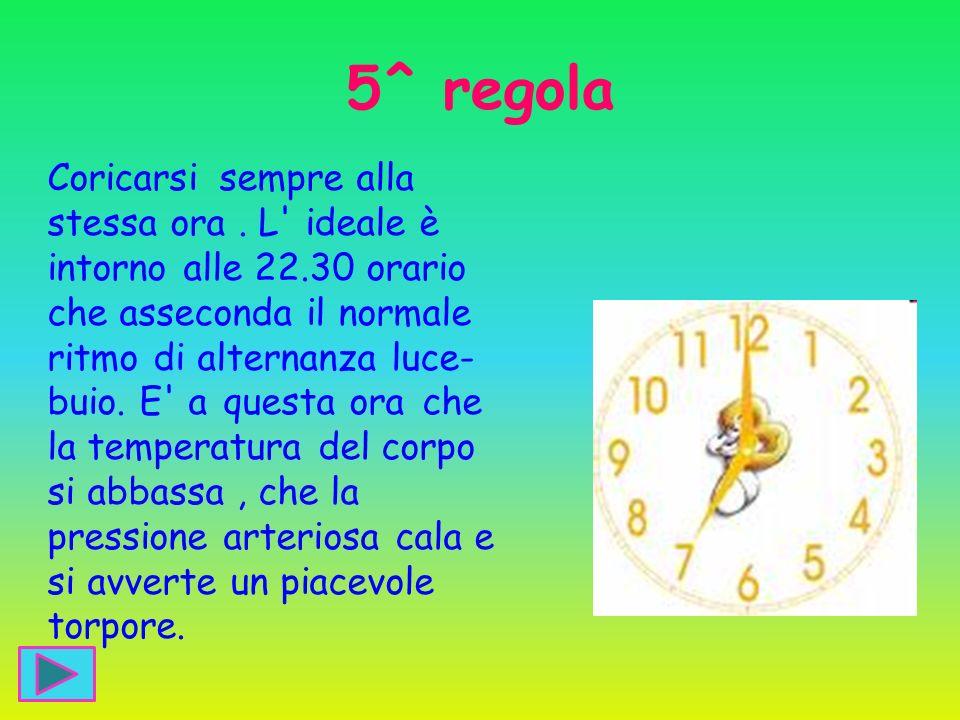5^ regola Coricarsi sempre alla stessa ora. L' ideale è intorno alle 22.30 orario che asseconda il normale ritmo di alternanza luce- buio. E' a questa