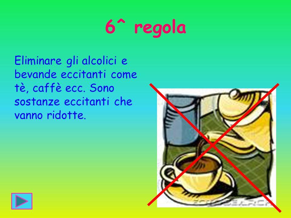 6^ regola Eliminare gli alcolici e bevande eccitanti come tè, caffè ecc. Sono sostanze eccitanti che vanno ridotte.