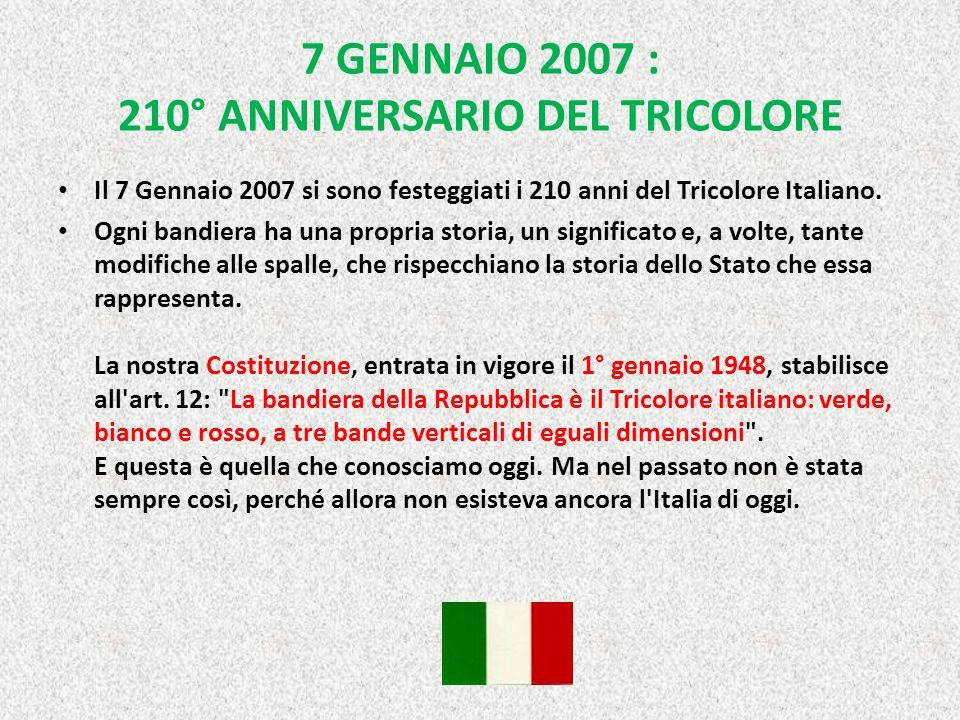 7 GENNAIO 2007 : 210° ANNIVERSARIO DEL TRICOLORE Il 7 Gennaio 2007 si sono festeggiati i 210 anni del Tricolore Italiano.