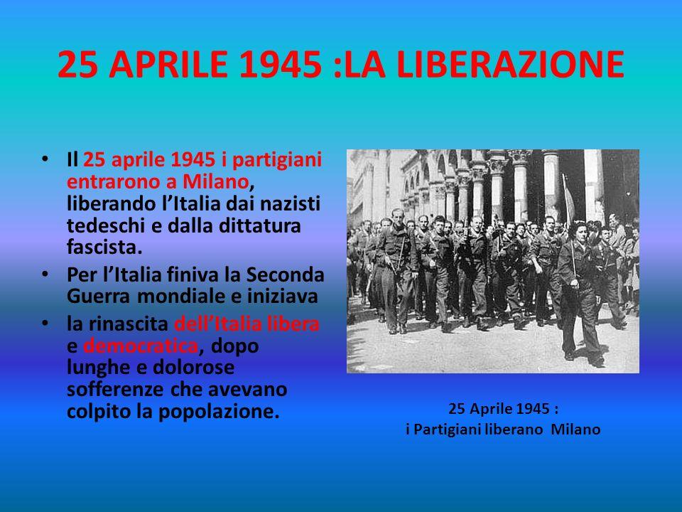25 APRILE 1945 :LA LIBERAZIONE Il 25 aprile del 1945 il Comitato di Liberazione Nazionale lanciava la parola dordine dellinsurrezione. Milano e le alt