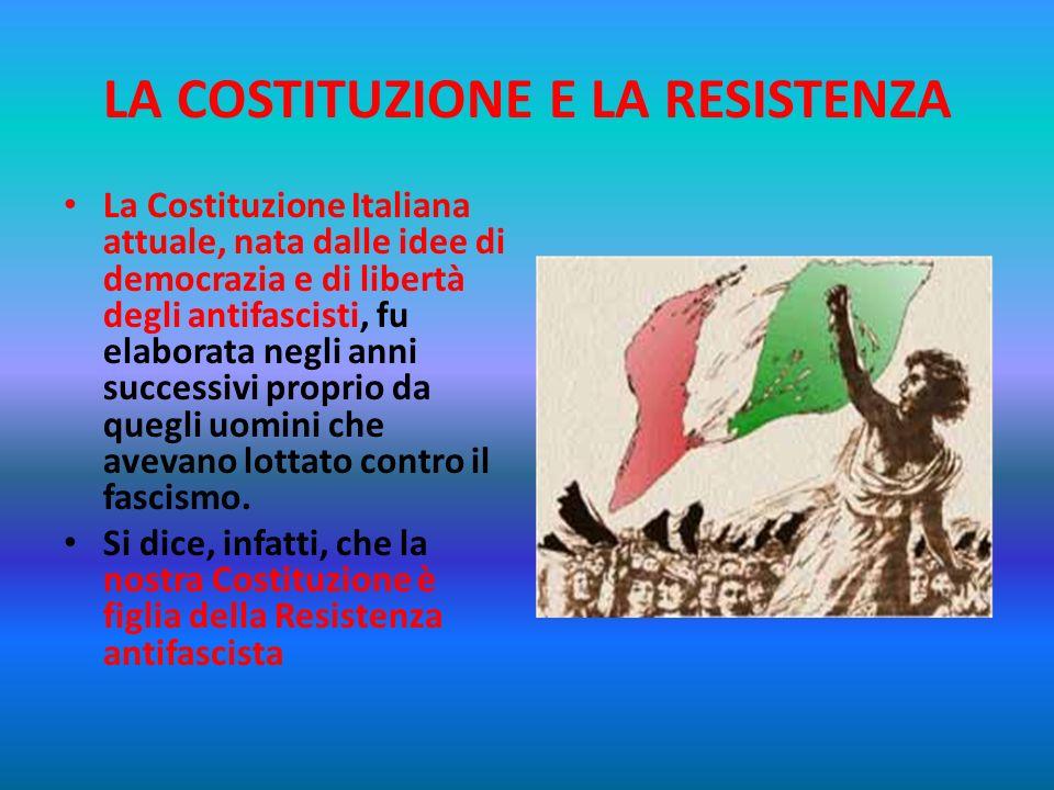LA COSTITUZIONE E LA RESISTENZA La Costituzione Italiana attuale, nata dalle idee di democrazia e di libertà degli antifascisti, fu elaborata negli anni successivi proprio da quegli uomini che avevano lottato contro il fascismo.