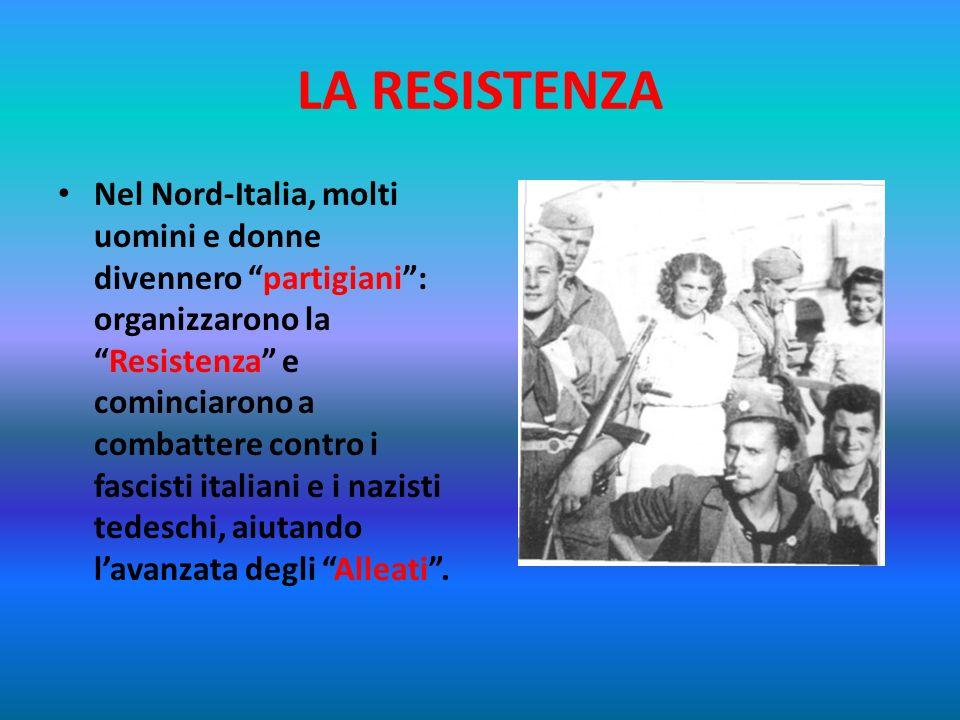 LA RESISTENZA Nel Nord-Italia, molti uomini e donne divennero partigiani: organizzarono laResistenza e cominciarono a combattere contro i fascisti italiani e i nazisti tedeschi, aiutando lavanzata degli Alleati.