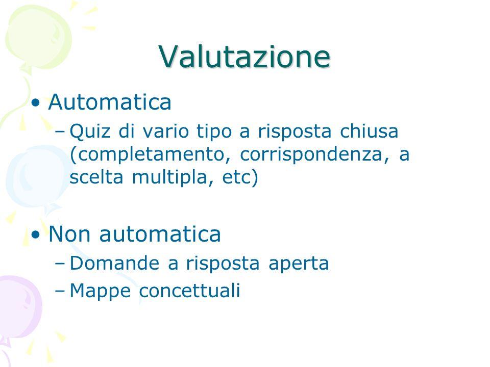 Valutazione Automatica –Quiz di vario tipo a risposta chiusa (completamento, corrispondenza, a scelta multipla, etc) Non automatica –Domande a risposta aperta –Mappe concettuali