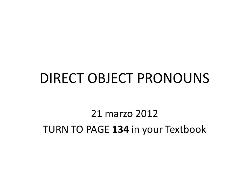 DIRECT OBJECT PRONOUNS 21 marzo 2012 TURN TO PAGE 134 in your Textbook