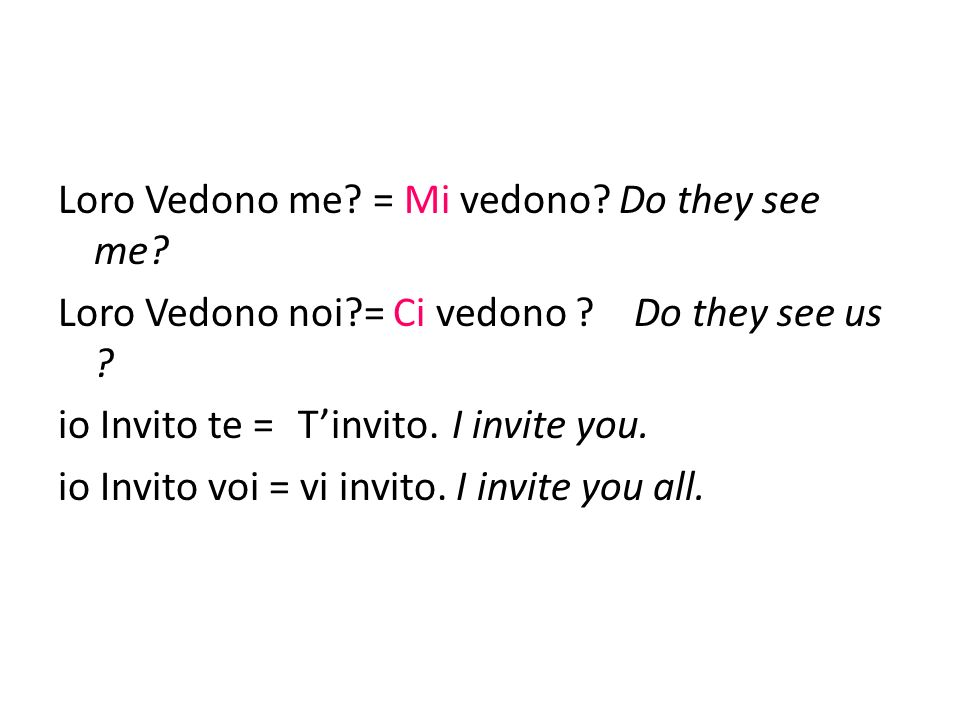 Loro Vedono me? = Mi vedono? Do they see me? Loro Vedono noi?= Ci vedono ? Do they see us ? io Invito te = Tinvito. I invite you. io Invito voi = vi i