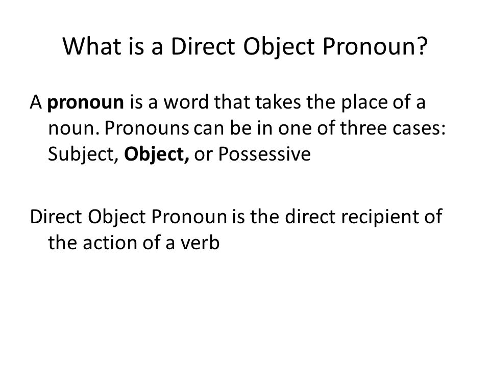 What is a Direct Object Pronoun? A pronoun is a word that takes the place of a noun. Pronouns can be in one of three cases: Subject, Object, or Posses