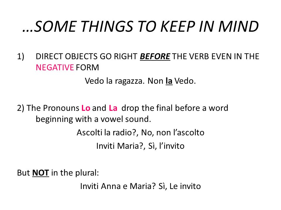 …SOME THINGS TO KEEP IN MIND 1)DIRECT OBJECTS GO RIGHT BEFORE THE VERB EVEN IN THE NEGATIVE FORM Vedo la ragazza. Non la Vedo. 2) The Pronouns Lo and