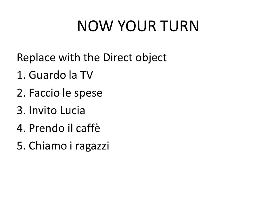 NOW YOUR TURN Replace with the Direct object 1. Guardo la TV 2.