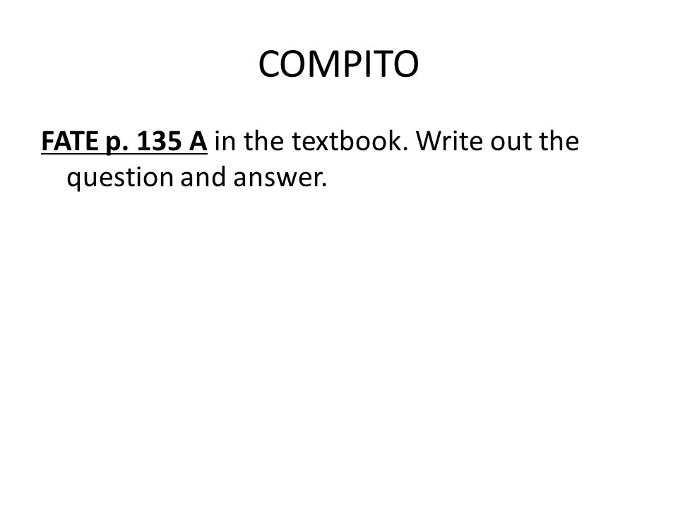 COMPITO FATE p. 135 A in the textbook. Write out the question and answer.