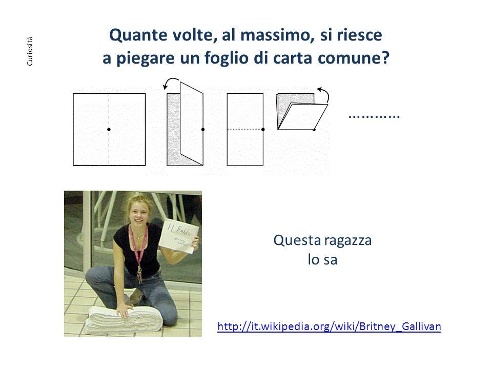 Quante volte, al massimo, si riesce a piegare un foglio di carta comune? ………… http://it.wikipedia.org/wiki/Britney_Gallivan Questa ragazza lo sa Curio