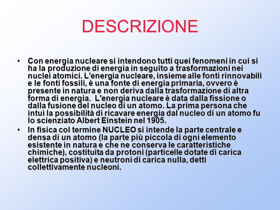 DESCRIZIONE Con energia nucleare si intendono tutti quei fenomeni in cui si ha la produzione di energia in seguito a trasformazioni nei nuclei atomici.
