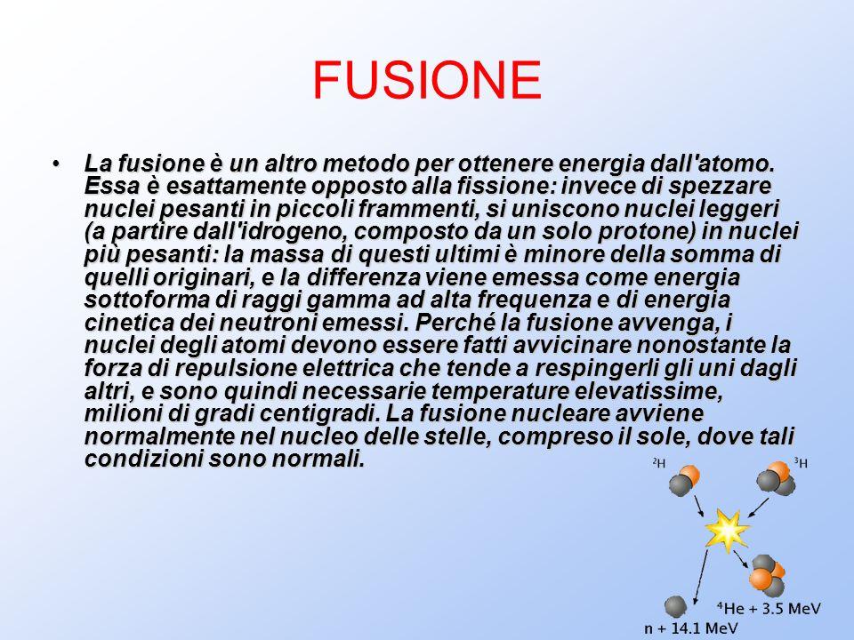 FUSIONE La fusione è un altro metodo per ottenere energia dall'atomo. Essa è esattamente opposto alla fissione: invece di spezzare nuclei pesanti in p